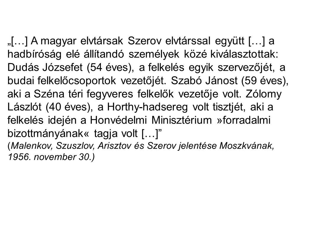 """""""[…] A magyar elvtársak Szerov elvtárssal együtt […] a hadbíróság elé állítandó személyek közé kiválasztottak: Dudás Józsefet (54 éves), a felkelés egyik szervezőjét, a budai felkelőcsoportok vezetőjét. Szabó Jánost (59 éves), aki a Széna téri fegyveres felkelők vezetője volt. Zólomy Lászlót (40 éves), a Horthy-hadsereg volt tisztjét, aki a felkelés idején a Honvédelmi Minisztérium »forradalmi bizottmányának« tagja volt […]"""